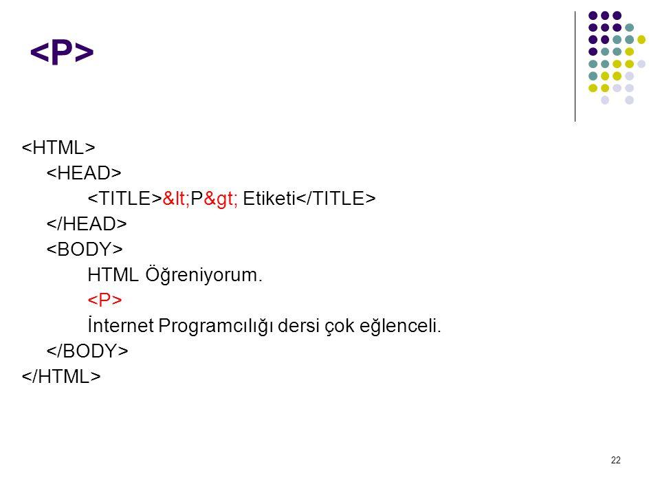 22 <P> Etiketi HTML Öğreniyorum. İnternet Programcılığı dersi çok eğlenceli.