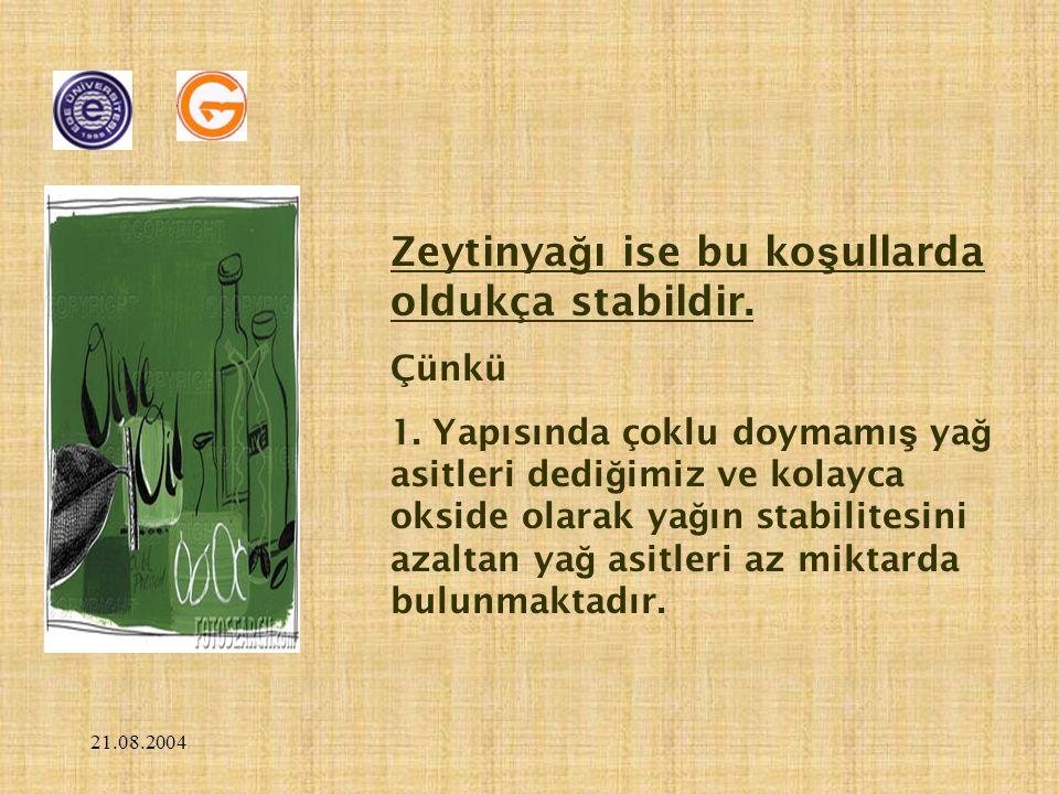 21.08.2004 Zeytinya ğ ı ise bu ko ş ullarda oldukça stabildir. Çünkü 1. Yapısında çoklu doymamı ş ya ğ asitleri dedi ğ imiz ve kolayca okside olarak y