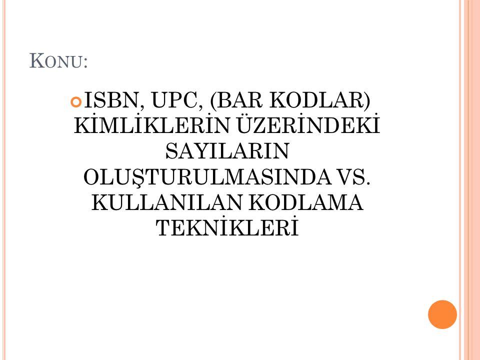 K ONU : ISBN, UPC, (BAR KODLAR) KİMLİKLERİN ÜZERİNDEKİ SAYILARIN OLUŞTURULMASINDA VS.