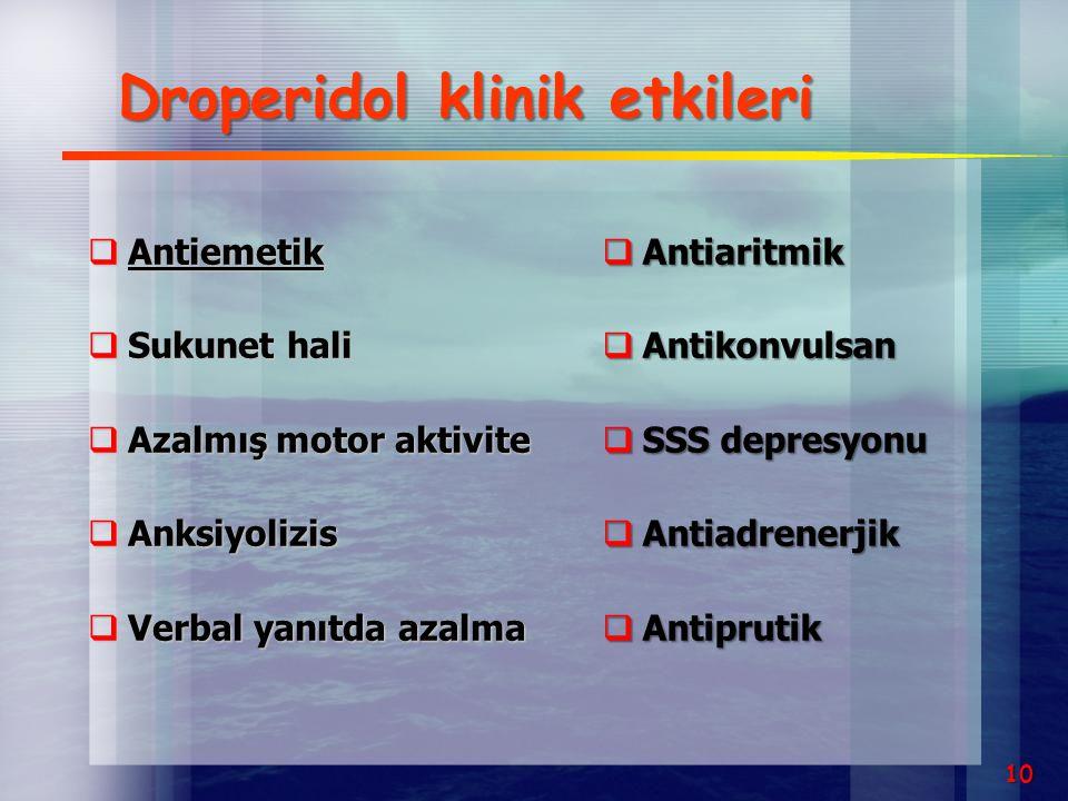 Droperidol klinik etkileri  Antiemetik  Sukunet hali  Azalmış motor aktivite  Anksiyolizis  Verbal yanıtda azalma  Antiaritmik  Antikonvulsan 