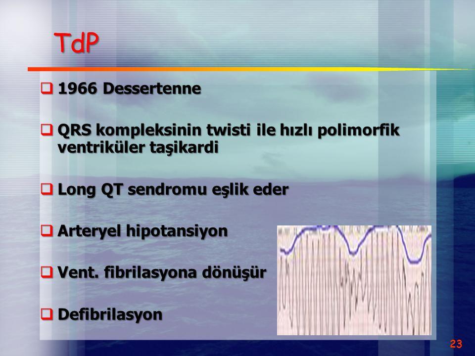 TdP  1966 Dessertenne  QRS kompleksinin twisti ile hızlı polimorfik ventriküler taşikardi  Long QT sendromu eşlik eder  Arteryel hipotansiyon  Ve