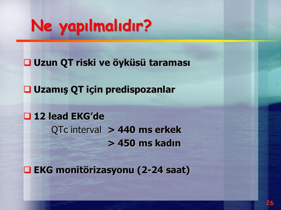 Ne yapılmalıdır?  Uzun QT riski ve öyküsü taraması  Uzamış QT için predispozanlar  12 lead EKG'de QTc interval> 440 ms erkek > 450 ms kadın  EKG m