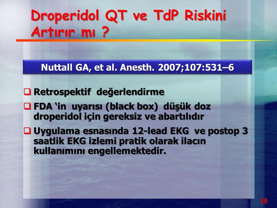 38 Droperidol QT ve TdP Riskini Artırır mı ? Nuttall GA, et al. Anesth. 2007;107:531–6  Retrospektif değerlendirme  FDA 'in uyarısı (black box) düşü