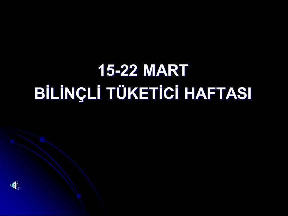 15-22 MART BİLİNÇLİ TÜKETİCİ HAFTASI