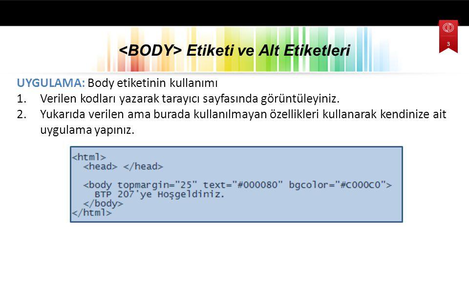 UYGULAMA: Body etiketinin kullanımı 1.Verilen kodları yazarak tarayıcı sayfasında görüntüleyiniz. 2.Yukarıda verilen ama burada kullanılmayan özellikl