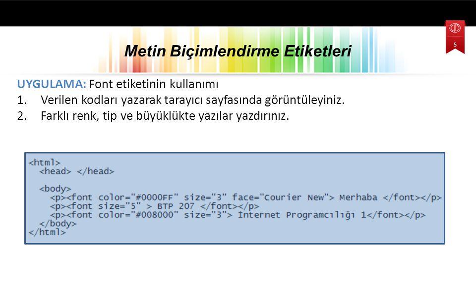 UYGULAMA: Font etiketinin kullanımı 1.Verilen kodları yazarak tarayıcı sayfasında görüntüleyiniz. 2.Farklı renk, tip ve büyüklükte yazılar yazdırınız.