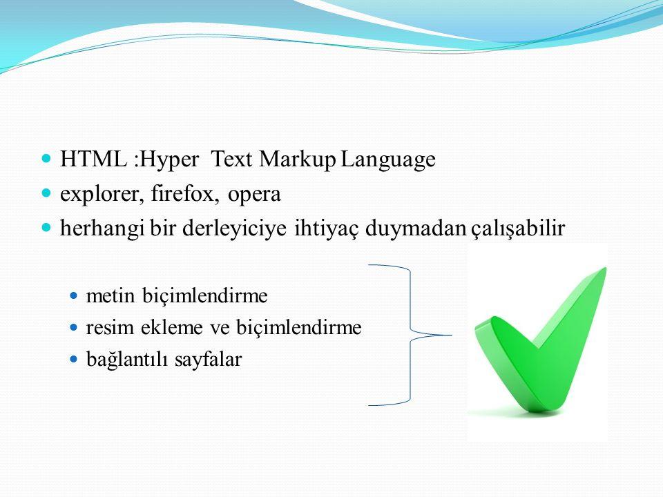 HTML :Hyper Text Markup Language explorer, firefox, opera herhangi bir derleyiciye ihtiyaç duymadan çalışabilir metin biçimlendirme resim ekleme ve biçimlendirme bağlantılı sayfalar