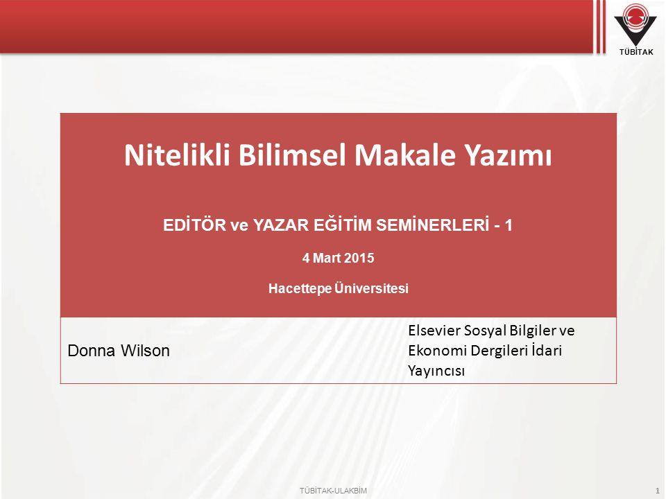 TÜBİTAK TÜBİTAK-ULAKBİM 1 Nitelikli Bilimsel Makale Yazımı EDİTÖR ve YAZAR EĞİTİM SEMİNERLERİ - 1 4 Mart 2015 Hacettepe Üniversitesi Donna Wilson Elsevier Sosyal Bilgiler ve Ekonomi Dergileri İdari Yayıncısı