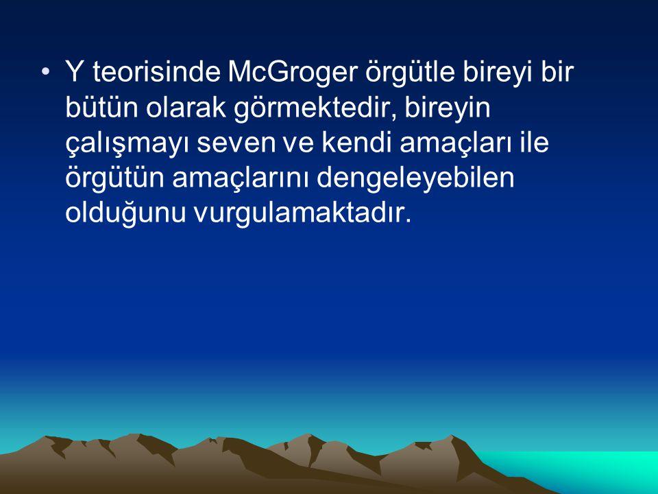 Y teorisinde McGroger örgütle bireyi bir bütün olarak görmektedir, bireyin çalışmayı seven ve kendi amaçları ile örgütün amaçlarını dengeleyebilen old