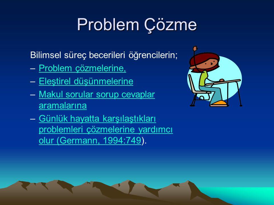 Problem Çözme Bilimsel süreç becerileri öğrencilerin; –Problem çözmelerine,Problem çözmelerine, –Eleştirel düşünmelerineEleştirel düşünmelerine –Makul sorular sorup cevaplar aramalarınaMakul sorular sorup cevaplar aramalarına –Günlük hayatta karşılaştıkları problemleri çözmelerine yardımcı olur (Germann, 1994:749).Günlük hayatta karşılaştıkları problemleri çözmelerine yardımcı olur (Germann, 1994:749