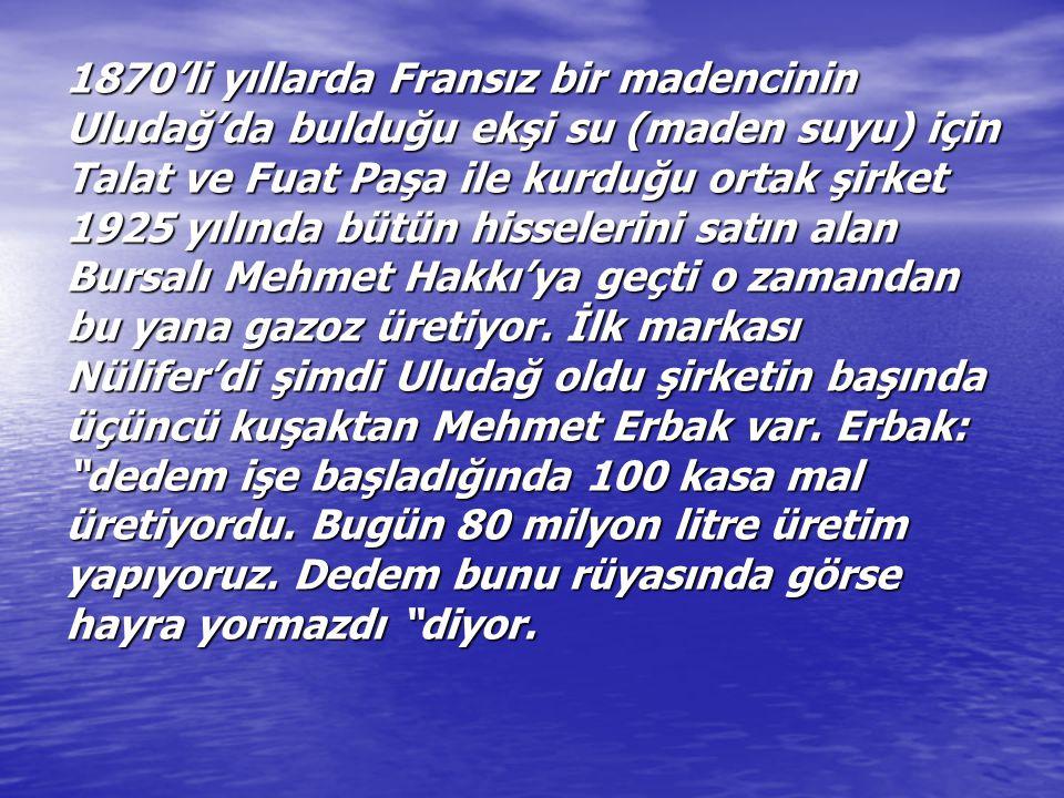 1870'li yıllarda Fransız bir madencinin Uludağ'da bulduğu ekşi su (maden suyu) için Talat ve Fuat Paşa ile kurduğu ortak şirket 1925 yılında bütün his