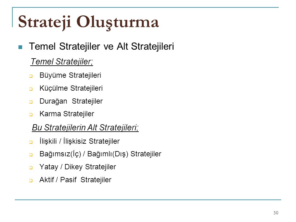 Strateji Oluşturma Temel Stratejiler ve Alt Stratejileri Temel Stratejiler;  Büyüme Stratejileri  Küçülme Stratejileri  Durağan Stratejiler  Karma Stratejiler Bu Stratejilerin Alt Stratejileri;  İlişkili / İlişkisiz Stratejiler  Bağımsız(İç) / Bağımlı(Dış) Stratejiler  Yatay / Dikey Stratejiler  Aktif / Pasif Stratejiler 50