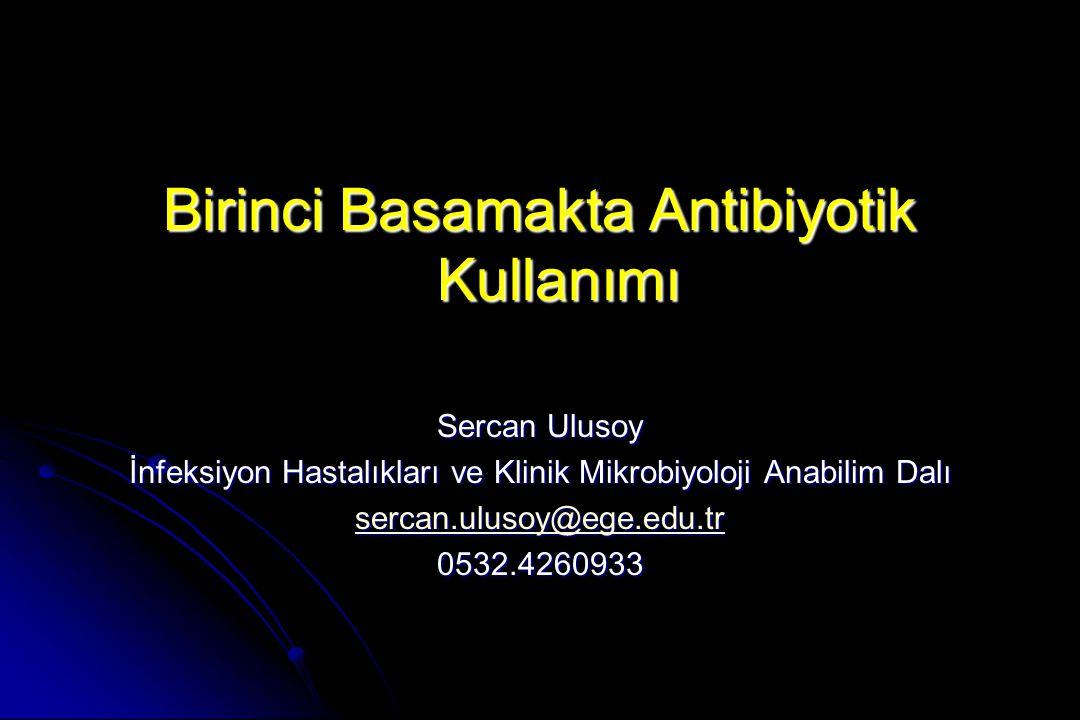 Birinci Basamakta Antibiyotik Kullanımı Sercan Ulusoy İnfeksiyon Hastalıkları ve Klinik Mikrobiyoloji Anabilim Dalı sercan.ulusoy@ege.edu.tr 0532.4260933