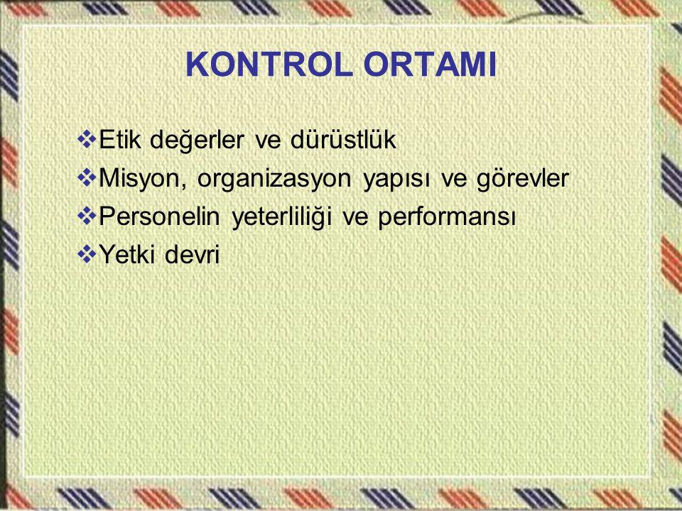 KONTROL ORTAMI  Etik değerler ve dürüstlük  Misyon, organizasyon yapısı ve görevler  Personelin yeterliliği ve performansı  Yetki devri