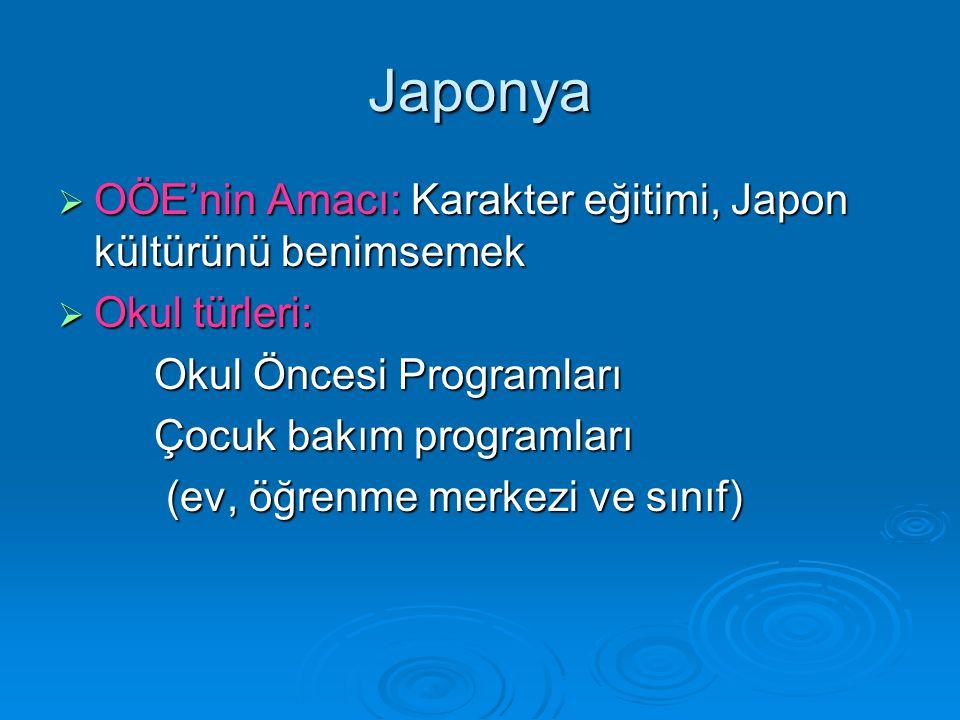 Japonya  OÖE'nin Amacı: Karakter eğitimi, Japon kültürünü benimsemek  Okul türleri: Okul Öncesi Programları Çocuk bakım programları (ev, öğrenme merkezi ve sınıf) (ev, öğrenme merkezi ve sınıf)
