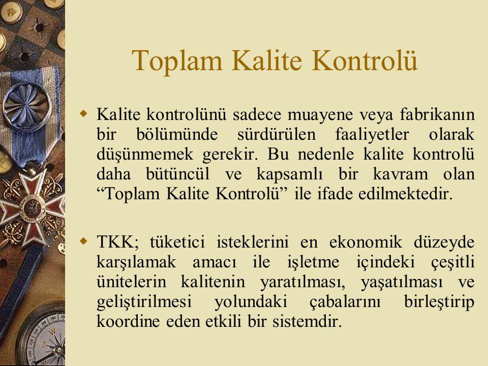 Toplam Kalite Kontrolü  Kalite kontrolünü sadece muayene veya fabrikanın bir bölümünde sürdürülen faaliyetler olarak düşünmemek gerekir. Bu nedenle k