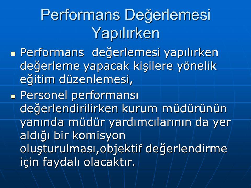 Performans Değerlemesi Yapılırken Performans değerlemesi yapılırken değerleme yapacak kişilere yönelik eğitim düzenlemesi, Performans değerlemesi yapılırken değerleme yapacak kişilere yönelik eğitim düzenlemesi, Personel performansı değerlendirilirken kurum müdürünün yanında müdür yardımcılarının da yer aldığı bir komisyon oluşturulması,objektif değerlendirme için faydalı olacaktır.