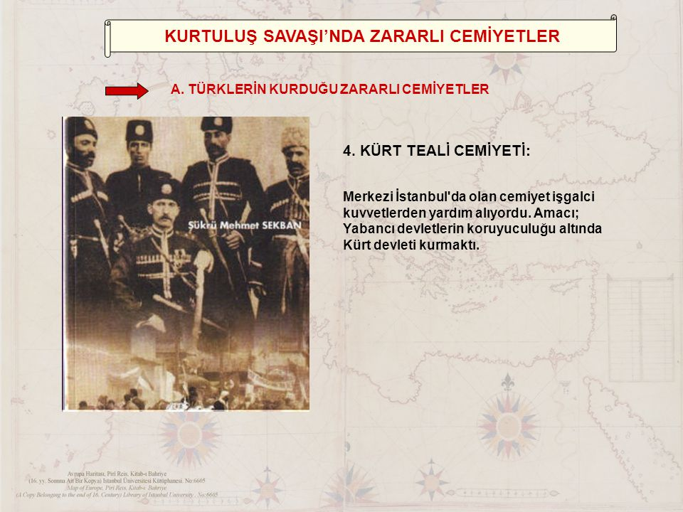 4.KÜRT TEALİ CEMİYETİ: Merkezi İstanbul da olan cemiyet işgalci kuvvetlerden yardım alıyordu.