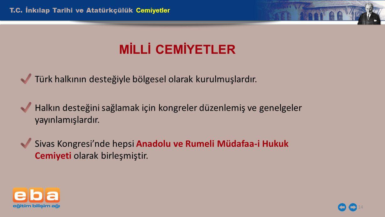T.C. İnkılap Tarihi ve Atatürkçülük Cemiyetler 14 MİLLİ CEMİYETLER Türk halkının desteğiyle bölgesel olarak kurulmuşlardır. Halkın desteğini sağlamak