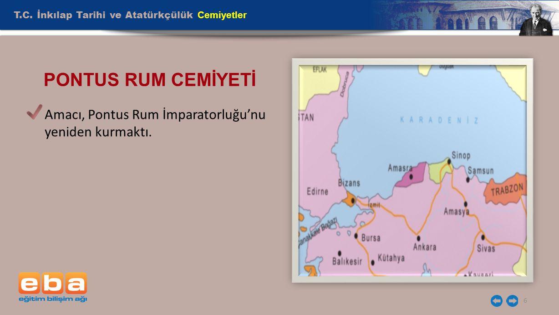 T.C. İnkılap Tarihi ve Atatürkçülük Cemiyetler 6 PONTUS RUM CEMİYETİ Amacı, Pontus Rum İmparatorluğu'nu yeniden kurmaktı.