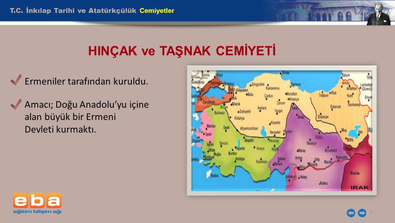 T.C. İnkılap Tarihi ve Atatürkçülük Cemiyetler 7 HINÇAK ve TAŞNAK CEMİYETİ Ermeniler tarafından kuruldu. Amacı; Doğu Anadolu'yu içine alan büyük bir E