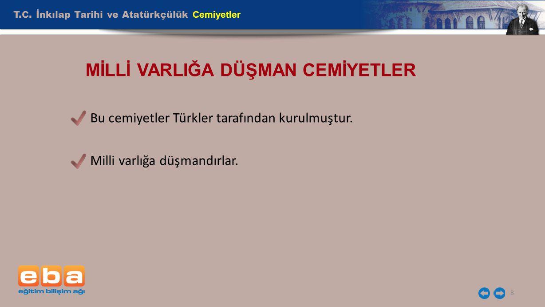 T.C. İnkılap Tarihi ve Atatürkçülük Cemiyetler 8 MİLLİ VARLIĞA DÜŞMAN CEMİYETLER Bu cemiyetler Türkler tarafından kurulmuştur. Milli varlığa düşmandır