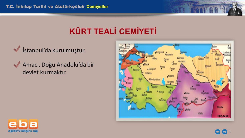 T.C. İnkılap Tarihi ve Atatürkçülük Cemiyetler 9 KÜRT TEALİ CEMİYETİ İstanbul'da kurulmuştur. Amacı, Doğu Anadolu'da bir devlet kurmaktır.