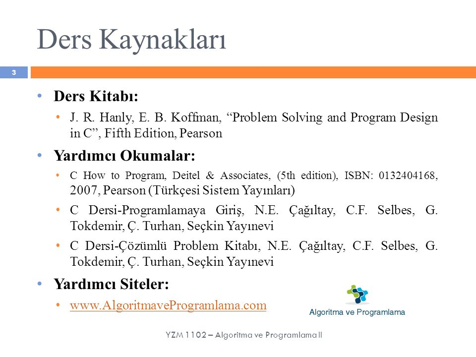 "Ders Kaynakları Ders Kitabı: J. R. Hanly, E. B. Koffman, ""Problem Solving and Program Design in C"", Fifth Edition, Pearson Yardımcı Okumalar: C How to"