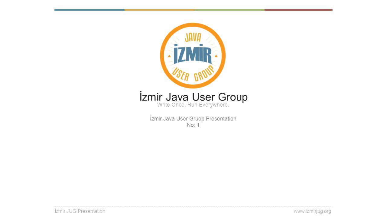 Izmir JUG @ izmirJUG izmirJUG İzmir Java User Group Write Once, Run Everywhere.
