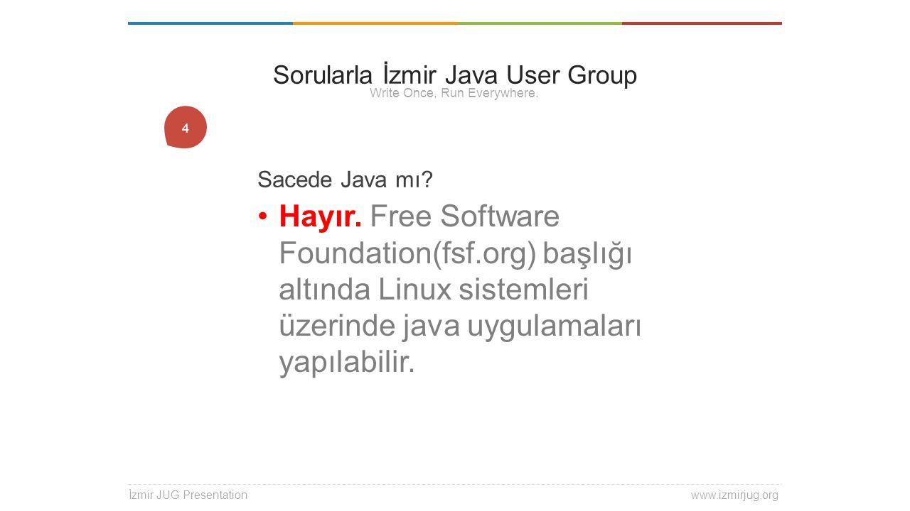 1 Sacede Java mı? Hayır. Free Software Foundation(fsf.org) başlığı altında Linux sistemleri üzerinde java uygulamaları yapılabilir. İzmir JUG Presenta