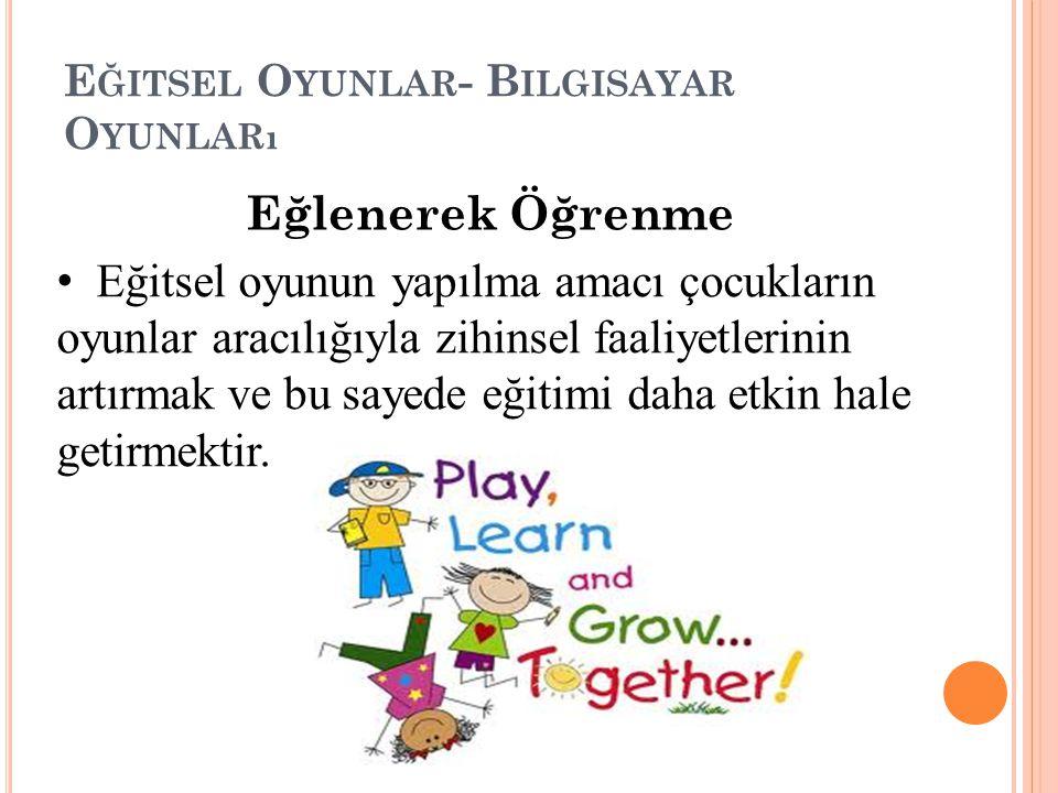 Eğlenerek Öğrenme Eğitsel oyunun yapılma amacı çocukların oyunlar aracılığıyla zihinsel faaliyetlerinin artırmak ve bu sayede eğitimi daha etkin hale getirmektir.