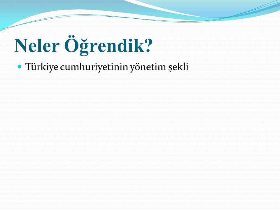 Neler Öğrendik? Türkiye cumhuriyetinin yönetim şekli