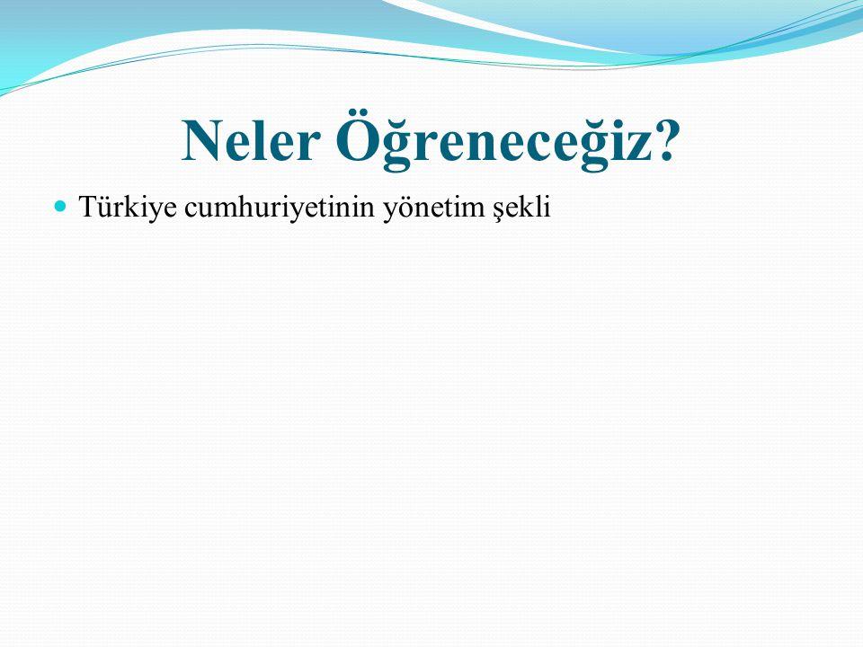 Neler Öğreneceğiz? Türkiye cumhuriyetinin yönetim şekli