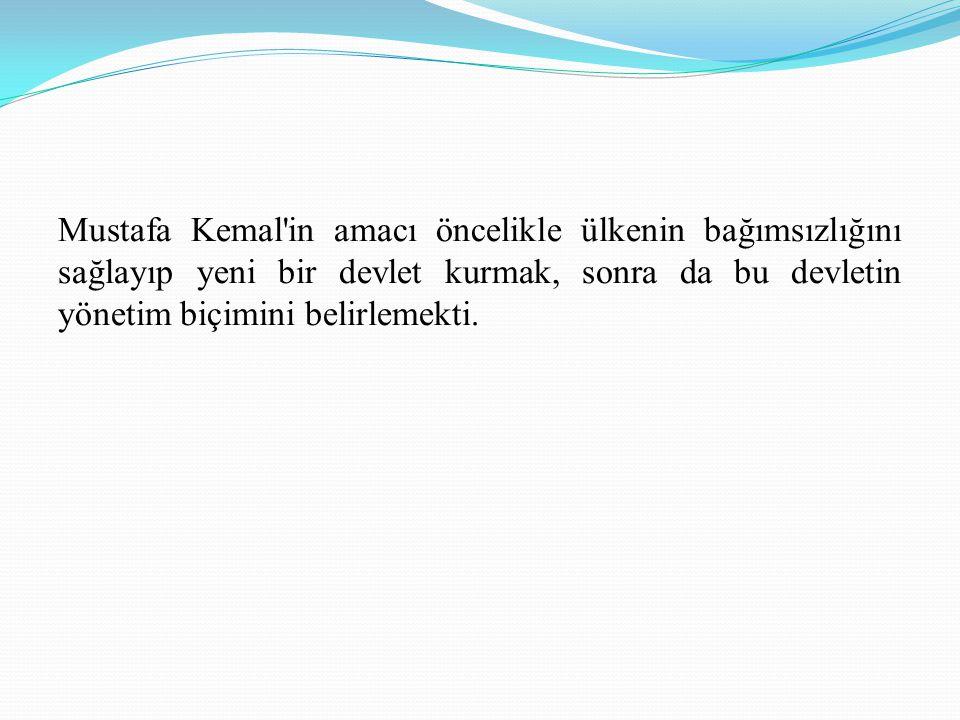 Mustafa Kemal in amacı öncelikle ülkenin bağımsızlığını sağlayıp yeni bir devlet kurmak, sonra da bu devletin yönetim biçimini belirlemekti.
