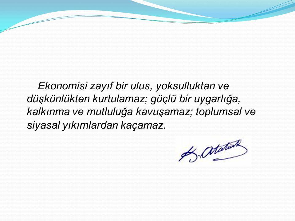 Ekonomisi zayıf bir ulus, yoksulluktan ve düşkünlükten kurtulamaz; güçlü bir uygarlığa, kalkınma ve mutluluğa kavuşamaz; toplumsal ve siyasal yıkımlar