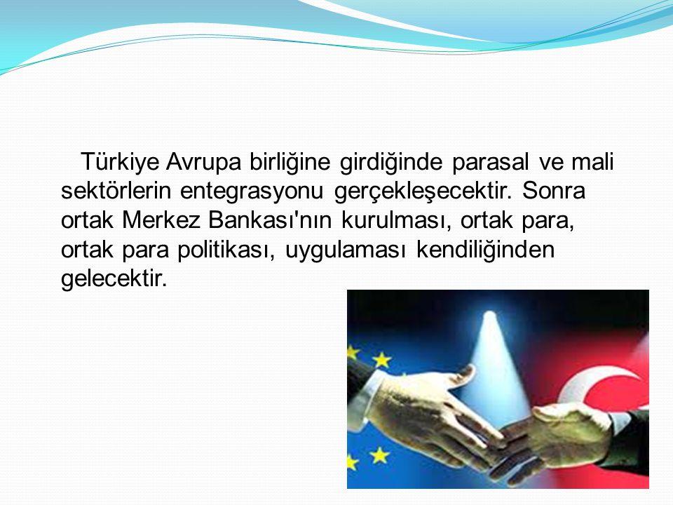 Türkiye Avrupa birliğine girdiğinde parasal ve mali sektörlerin entegrasyonu gerçekleşecektir. Sonra ortak Merkez Bankası'nın kurulması, ortak para, o