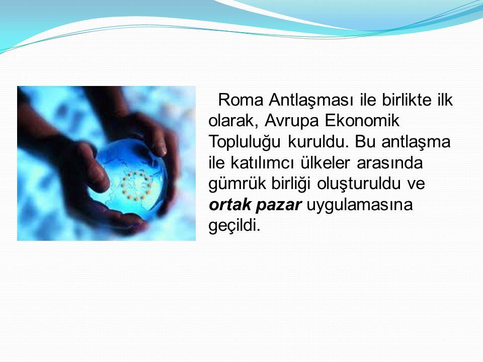 Roma Antlaşması ile birlikte ilk olarak, Avrupa Ekonomik Topluluğu kuruldu. Bu antlaşma ile katılımcı ülkeler arasında gümrük birliği oluşturuldu ve o