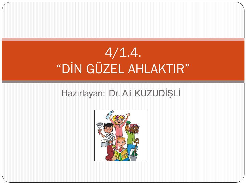 """Hazırlayan: Dr. Ali KUZUDİŞLİ 4/1.4. """"DİN GÜZEL AHLAKTIR"""""""