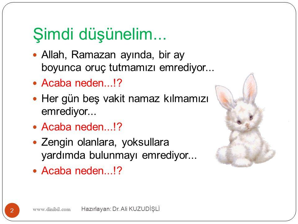 www.dinibil.com Hazırlayan: Dr. Ali KUZUDİŞLİ Şimdi düşünelim... Allah, Ramazan ayında, bir ay boyunca oruç tutmamızı emrediyor... Acaba neden...!? He