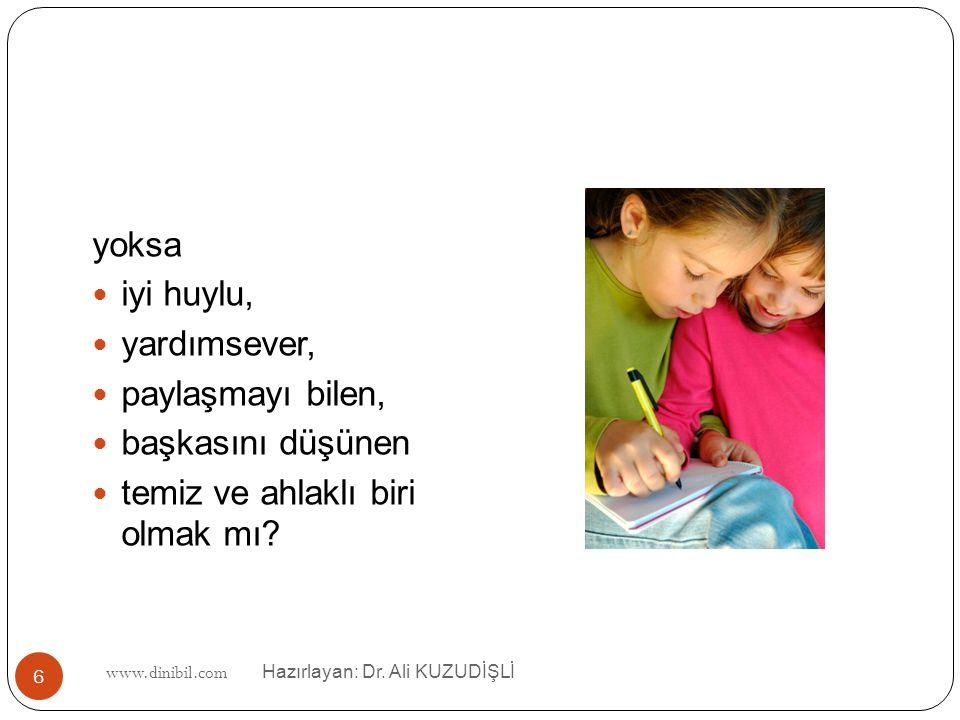 www.dinibil.com Hazırlayan: Dr. Ali KUZUDİŞLİ 6 yoksa iyi huylu, yardımsever, paylaşmayı bilen, başkasını düşünen temiz ve ahlaklı biri olmak mı?