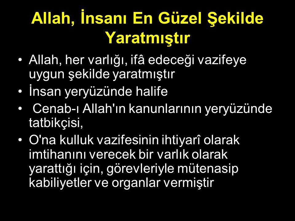 Allah, İnsanı En Güzel Şekilde Yaratmıştır Allah, her varlığı, ifâ edeceği vazifeye uygun şekilde yaratmıştır İnsan yeryüzünde halife Cenab-ı Allah'ın