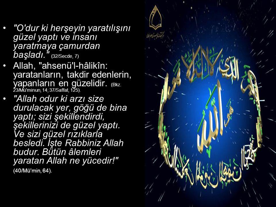 O dur ki herşeyin yaratılışını güzel yaptı ve insanı yaratmaya çamurdan başladı. (32/Secde, 7) Allah, ahsenü l-hâlikîn: yaratanların, takdir edenlerin, yapanların en güzelidir.
