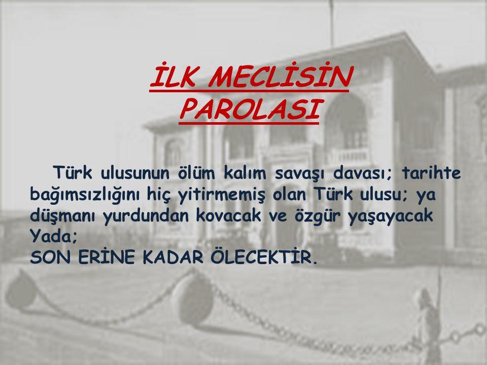 İLK MECLİSİN PAROLASI Türk ulusunun ölüm kalım savaşı davası; tarihte bağımsızlığını hiç yitirmemiş olan Türk ulusu; ya düşmanı yurdundan kovacak ve özgür yaşayacak Yada; SON ERİNE KADAR ÖLECEKTİR.