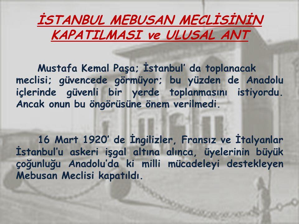 İSTANBUL MEBUSAN MECLİSİNİN KAPATILMASI ve ULUSAL ANT Mustafa Kemal Paşa; İstanbul' da toplanacak meclisi; güvencede görmüyor; bu yüzden de Anadolu içlerinde güvenli bir yerde toplanmasını istiyordu.