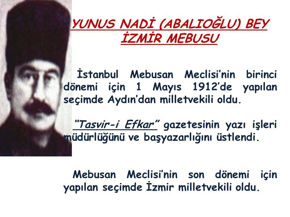 YUNUS NADİ (ABALIOĞLU) BEY İZMİR MEBUSU İstanbul Mebusan Meclisi'nin birinci dönemi için 1 Mayıs 1912'de yapılan seçimde Aydın'dan milletvekili oldu.