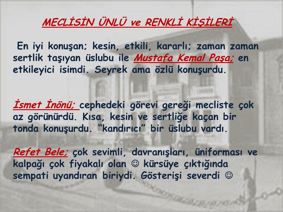 MECLİSİN ÜNLÜ ve RENKLİ KİŞİLERİ En iyi konuşan; kesin, etkili, kararlı; zaman zaman sertlik taşıyan üslubu ile Mustafa Kemal Paşa; en etkileyici isimdi.