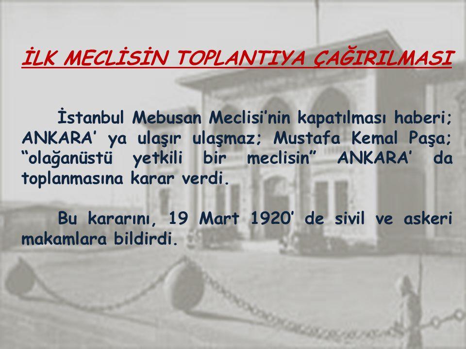 İLK MECLİSİN TOPLANTIYA ÇAĞIRILMASI İstanbul Mebusan Meclisi'nin kapatılması haberi; ANKARA' ya ulaşır ulaşmaz; Mustafa Kemal Paşa; olağanüstü yetkili bir meclisin ANKARA' da toplanmasına karar verdi.