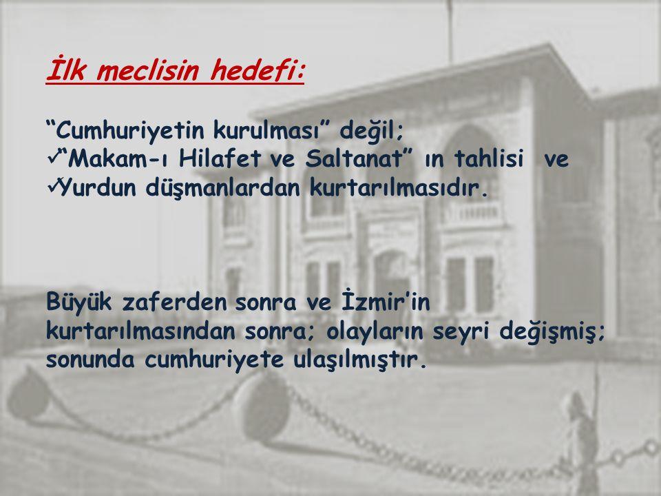 İlk meclisin hedefi: Cumhuriyetin kurulması değil; Makam-ı Hilafet ve Saltanat ın tahlisi ve Yurdun düşmanlardan kurtarılmasıdır.