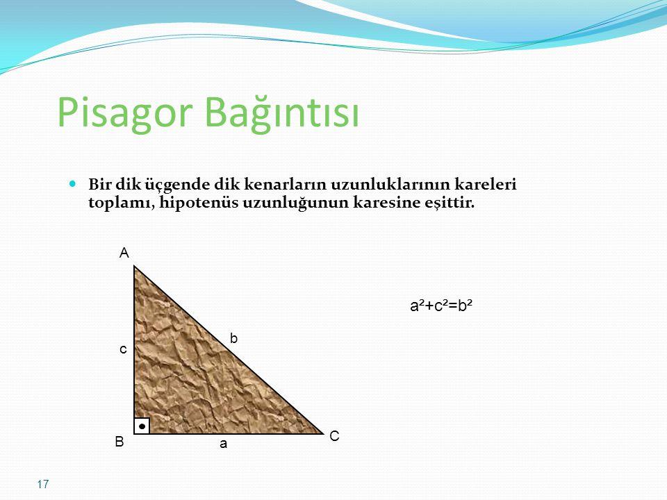 Pisagor Bağıntısı Bir dik üçgende dik kenarların uzunluklarının kareleri toplamı, hipotenüs uzunluğunun karesine eşittir. a b c A B C a²+c²=b² 17