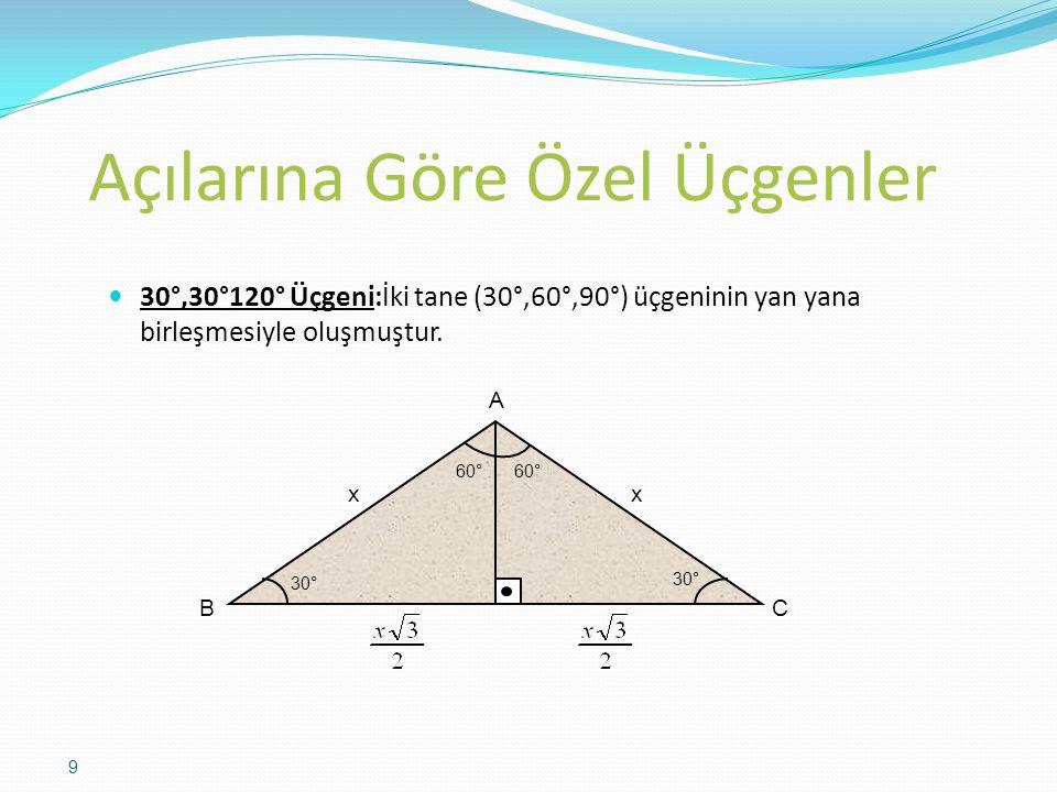 Açılarına Göre Özel Üçgenler 30°,30°120° Üçgeni:İki tane (30°,60°,90°) üçgeninin yan yana birleşmesiyle oluşmuştur. 30° 60° 30° 60° xx A B C 9